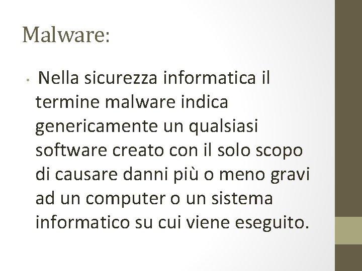 Malware: • Nella sicurezza informatica il termine malware indica genericamente un qualsiasi software creato