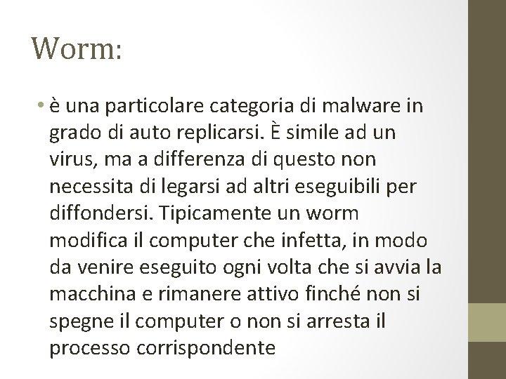 Worm: • è una particolare categoria di malware in grado di auto replicarsi. È