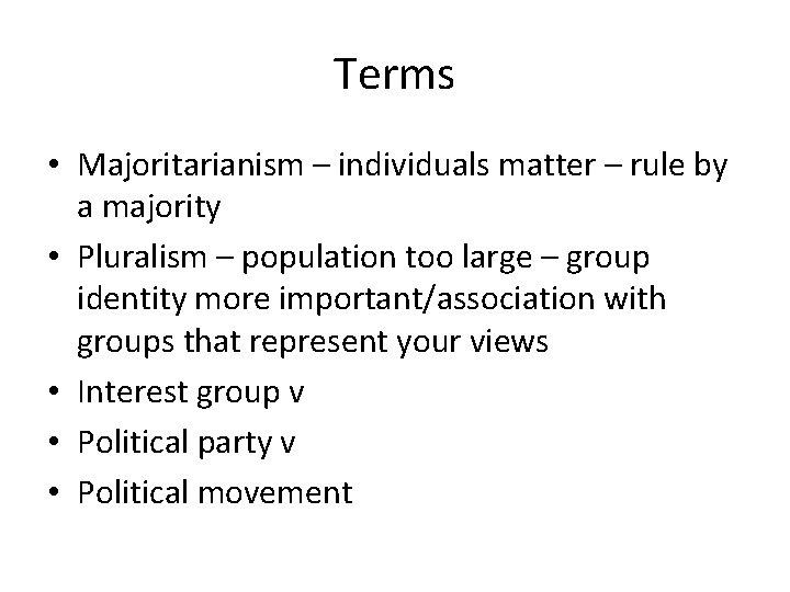 Terms • Majoritarianism – individuals matter – rule by a majority • Pluralism –