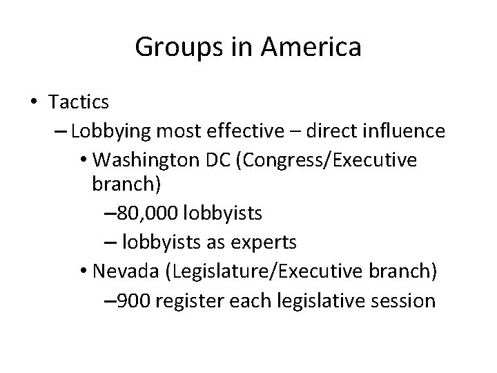 Groups in America • Tactics – Lobbying most effective – direct influence • Washington