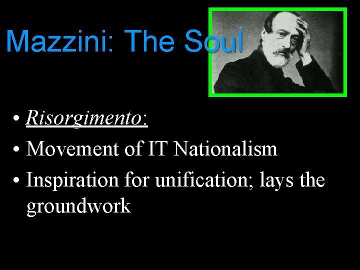Mazzini: The Soul • Risorgimento: • Movement of IT Nationalism • Inspiration for unification;