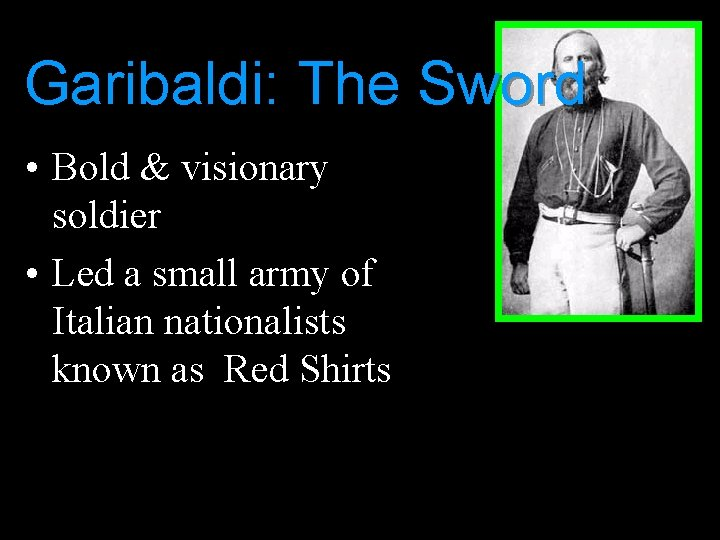 Garibaldi: The Sword • Bold & visionary soldier • Led a small army of