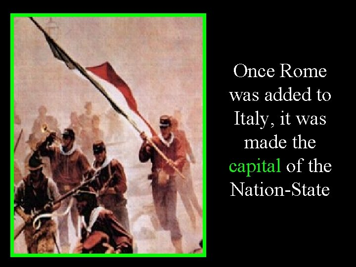 Once Rome was added to Italy, it was made the capital of the Nation-State