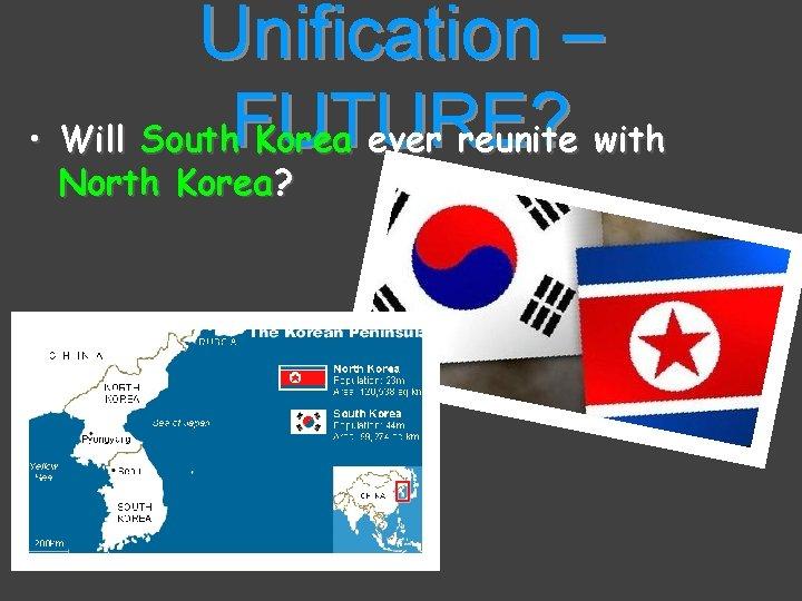Unification – • Will South. FUTURE? Korea ever reunite with North Korea?