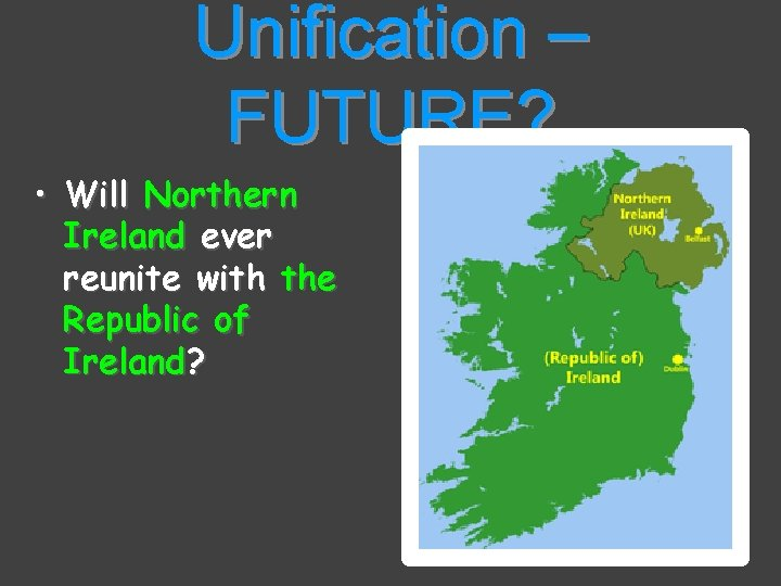 Unification – FUTURE? • Will Northern Ireland ever reunite with the Republic of Ireland?