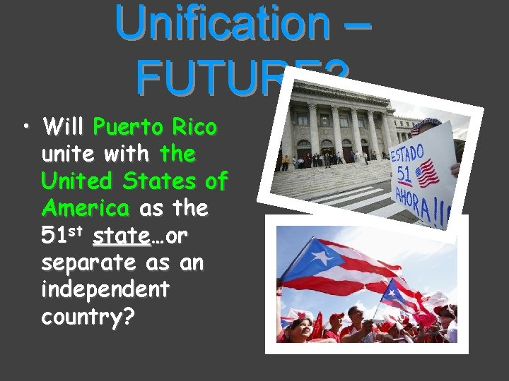 Unification – FUTURE? • Will Puerto Rico unite with the United States of America