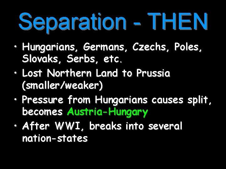 Separation - THEN • Hungarians, Germans, Czechs, Poles, Slovaks, Serbs, etc. • Lost Northern
