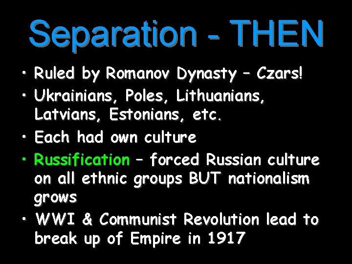 Separation - THEN • Ruled by Romanov Dynasty – Czars! • Ukrainians, Poles, Lithuanians,