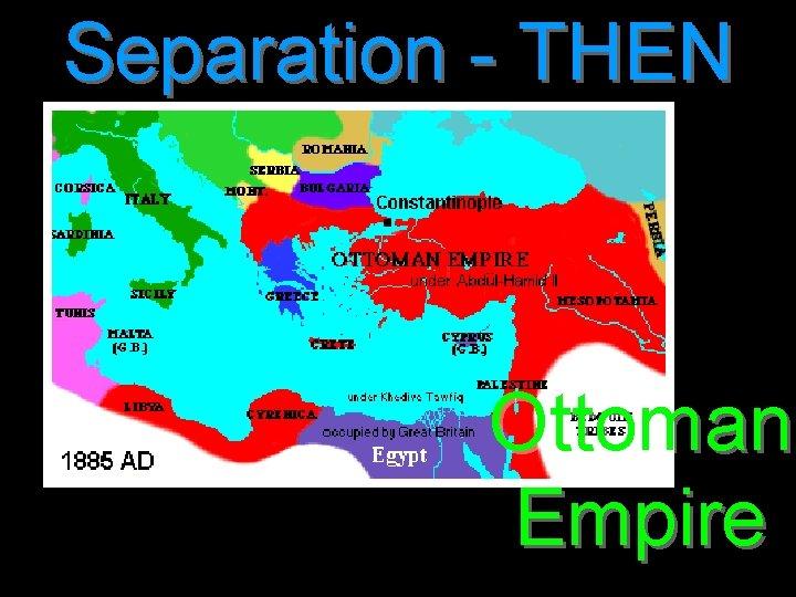 Separation - THEN Ottoman Empire