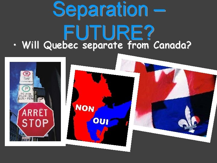 Separation – FUTURE? • Will Quebec separate from Canada?