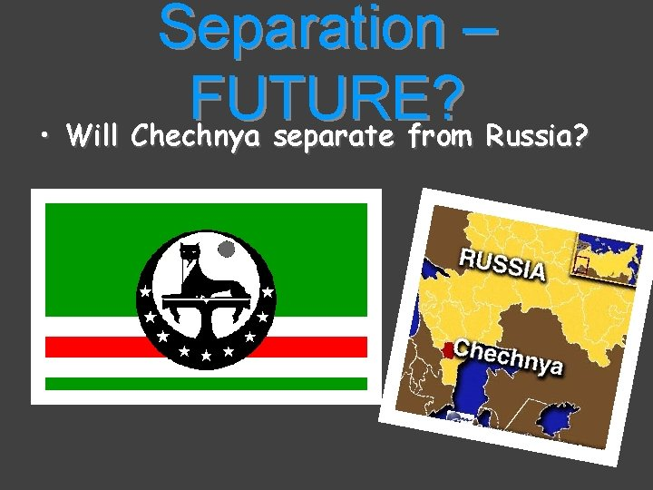 Separation – FUTURE? • Will Chechnya separate from Russia?