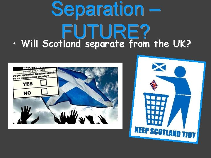 Separation – FUTURE? • Will Scotland separate from the UK?