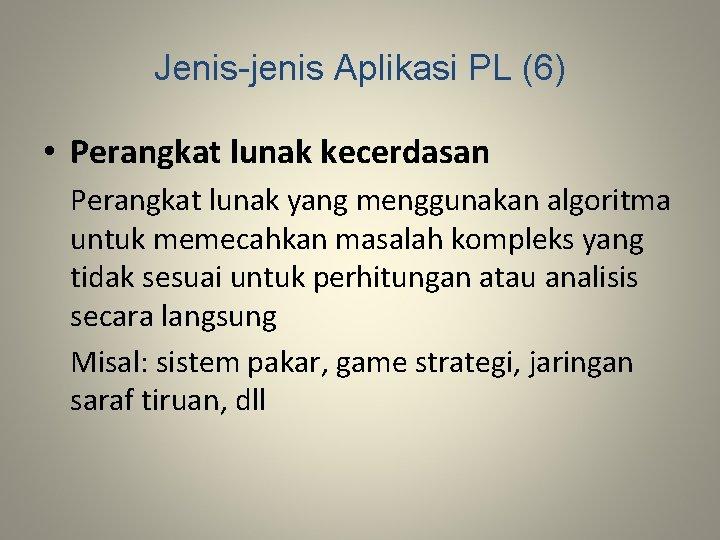 Jenis-jenis Aplikasi PL (6) • Perangkat lunak kecerdasan Perangkat lunak yang menggunakan algoritma untuk