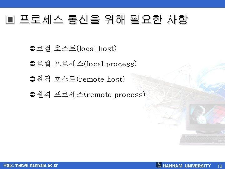 ▣ 프로세스 통신을 위해 필요한 사항 Ü로컬 호스트(local host) Ü로컬 프로세스(local process) Ü원격 호스트(remote