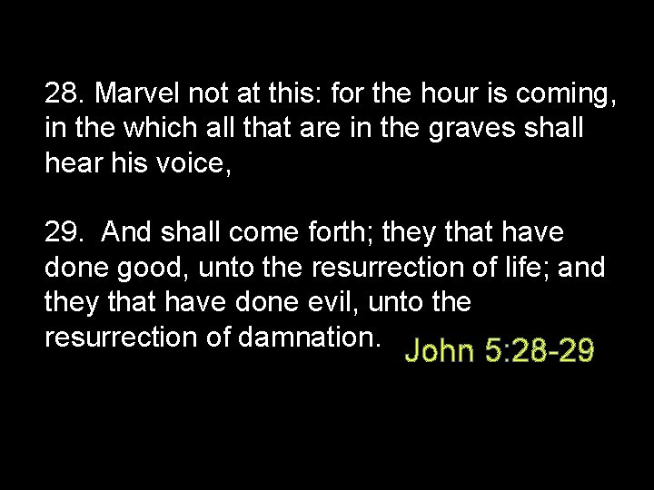 28. Marvel not at this: for the hour is coming, in the which all