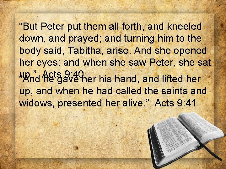"""""""But Peter put them all forth, and kneeled down, and prayed; and turning him"""