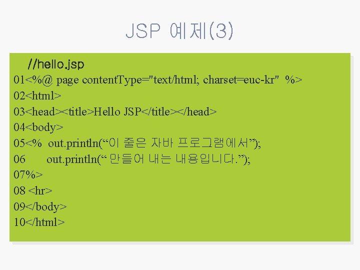 "JSP 예제(3) //hello. jsp 01<%@ page content. Type=""text/html; charset=euc-kr"" %> 02<html> 03<head><title>Hello JSP</title></head> 04<body>"