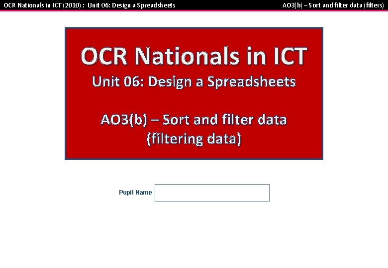 OCR Nationals in ICT (2010) : Unit 06: Design a Spreadsheets AO 3(b) –