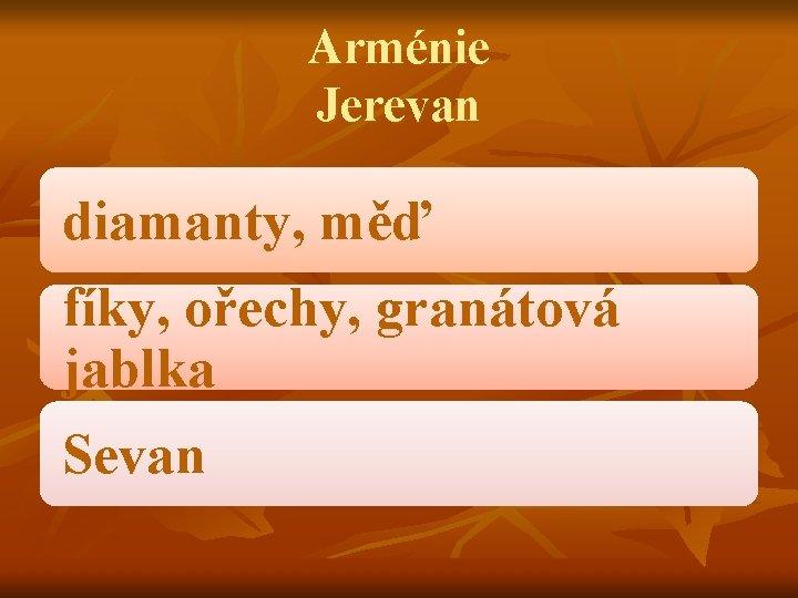 Arménie Jerevan diamanty, měď fíky, ořechy, granátová jablka Sevan