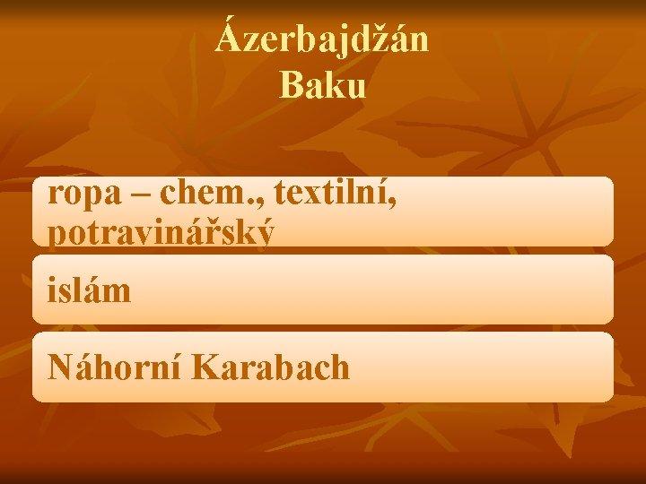 Ázerbajdžán Baku ropa – chem. , textilní, potravinářský islám Náhorní Karabach