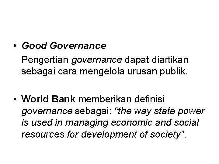 • Good Governance Pengertian governance dapat diartikan sebagai cara mengelola urusan publik. •