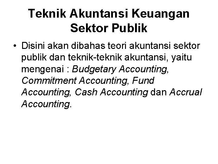 Teknik Akuntansi Keuangan Sektor Publik • Disini akan dibahas teori akuntansi sektor publik dan