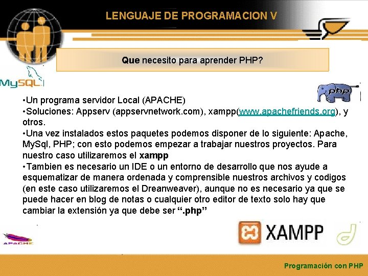 LENGUAJE DE PROGRAMACION V Que necesito para aprender PHP? • Un programa servidor Local