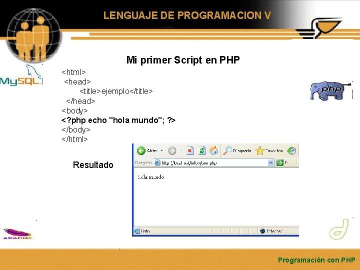 LENGUAJE DE PROGRAMACION V Mi primer Script en PHP <html> <head> <title>ejemplo</title> </head> <body>