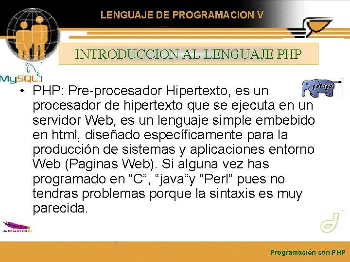 LENGUAJE DE PROGRAMACION V INTRODUCCION AL LENGUAJE PHP • PHP: Pre-procesador Hipertexto, es un