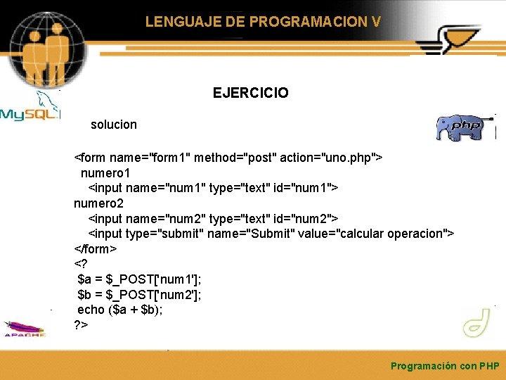 """LENGUAJE DE PROGRAMACION V EJERCICIO solucion <form name=""""form 1"""" method=""""post"""" action=""""uno. php""""> numero 1"""