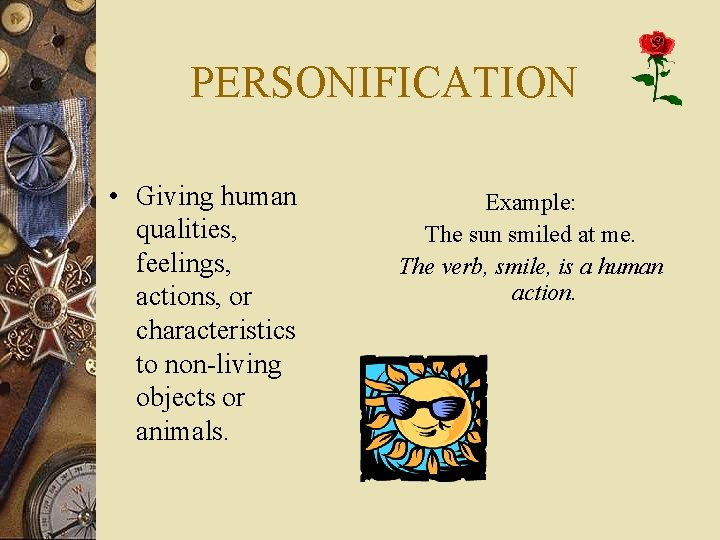PERSONIFICATION • Giving human qualities, feelings, actions, or characteristics to non-living objects or animals.