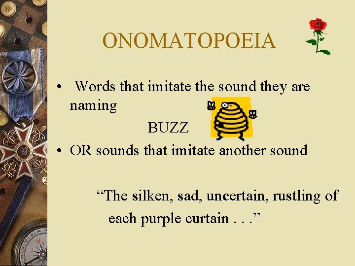 ONOMATOPOEIA • Words that imitate the sound they are naming BUZZ • OR sounds