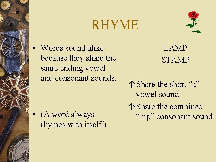 RHYME • Words sound alike because they share the same ending vowel and consonant