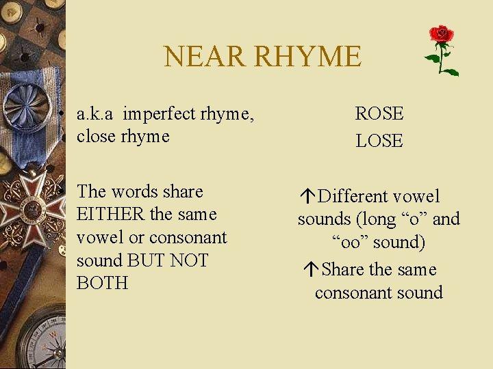 NEAR RHYME • a. k. a imperfect rhyme, close rhyme • The words share