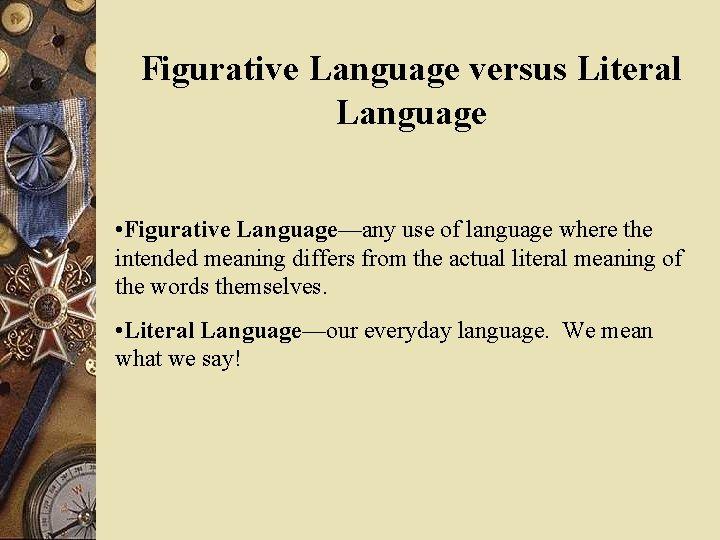 Figurative Language versus Literal Language • Figurative Language—any use of language where the intended