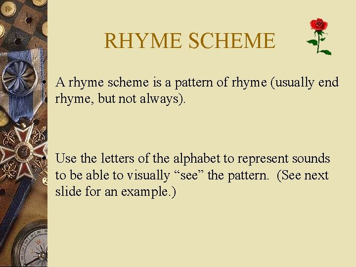 RHYME SCHEME • A rhyme scheme is a pattern of rhyme (usually end rhyme,