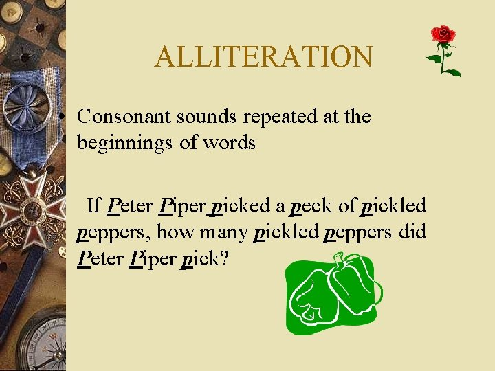 ALLITERATION • Consonant sounds repeated at the beginnings of words If Peter Piper picked