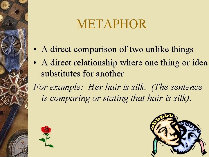 METAPHOR • A direct comparison of two unlike things • A direct relationship where