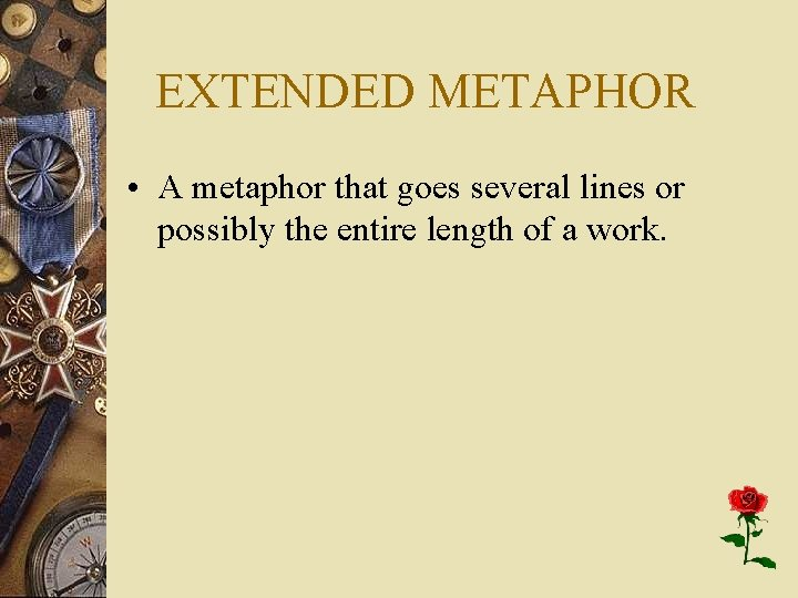 EXTENDED METAPHOR • A metaphor that goes several lines or possibly the entire length