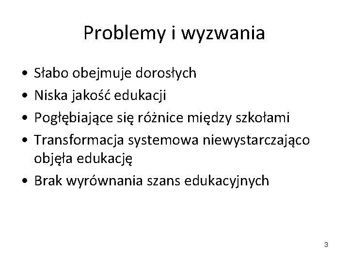 Problemy i wyzwania • • Słabo obejmuje dorosłych Niska jakość edukacji Pogłębiające się różnice