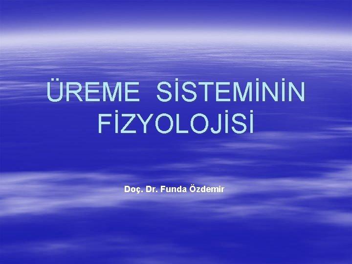 ÜREME SİSTEMİNİN FİZYOLOJİSİ Doç. Dr. Funda Özdemir
