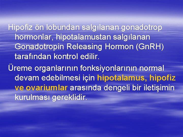 Hipofiz ön lobundan salgılanan gonadotrop hormonlar, hipotalamustan salgılanan Gonadotropin Releasing Hormon (Gn. RH) tarafından