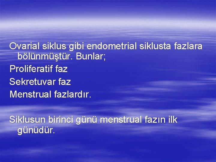 Ovarial siklus gibi endometrial siklusta fazlara bölünmüştür. Bunlar; Proliferatif faz Sekretuvar faz Menstrual fazlardır.