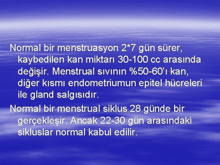 Normal bir menstruasyon 2*7 gün sürer, kaybedilen kan miktarı 30 -100 cc arasında değişir.