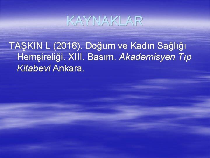 KAYNAKLAR TAŞKIN L (2016). Doğum ve Kadın Sağlığı Hemşireliği. XIII. Basım. Akademisyen Tıp Kitabevi
