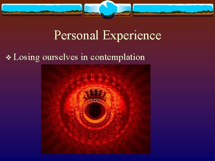 Personal Experience v Losing ourselves in contemplation