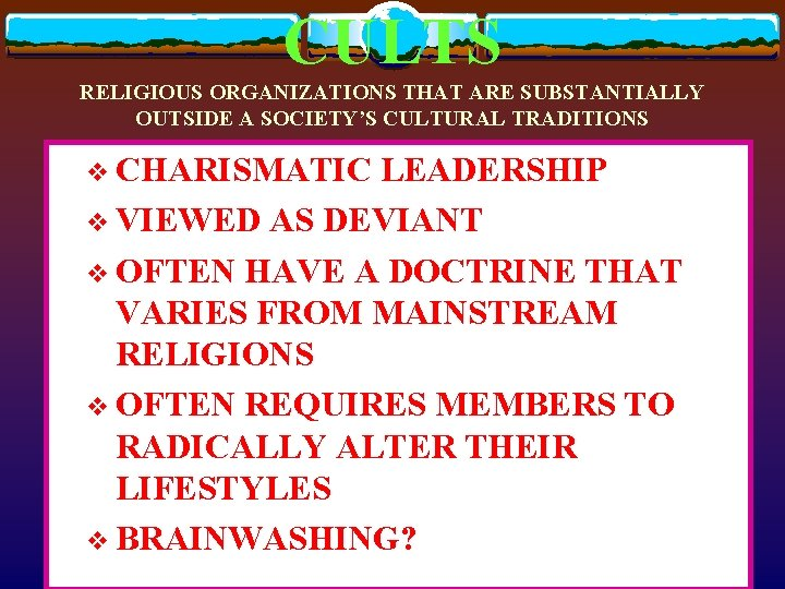 CULTS RELIGIOUS ORGANIZATIONS THAT ARE SUBSTANTIALLY OUTSIDE A SOCIETY'S CULTURAL TRADITIONS v CHARISMATIC LEADERSHIP