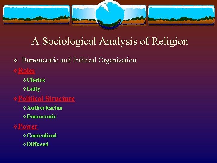 A Sociological Analysis of Religion v Bureaucratic and Political Organization v. Roles v. Clerics