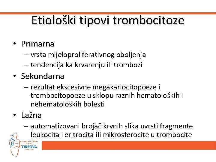 Etiološki tipovi trombocitoze • Primarna – vrsta mijeloproliferativnog oboljenja – tendencija ka krvarenju ili