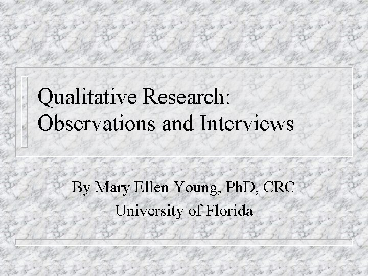 Qualitative Research: Observations and Interviews By Mary Ellen Young, Ph. D, CRC University of